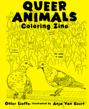 Queer Animals Coloring zine by author of trans speculative fiction, Kes Otter Lieffe. Illustrated by Anja Van Geert. This coloring zine celebrates the diversity of animals and our beautiful queer communities.
