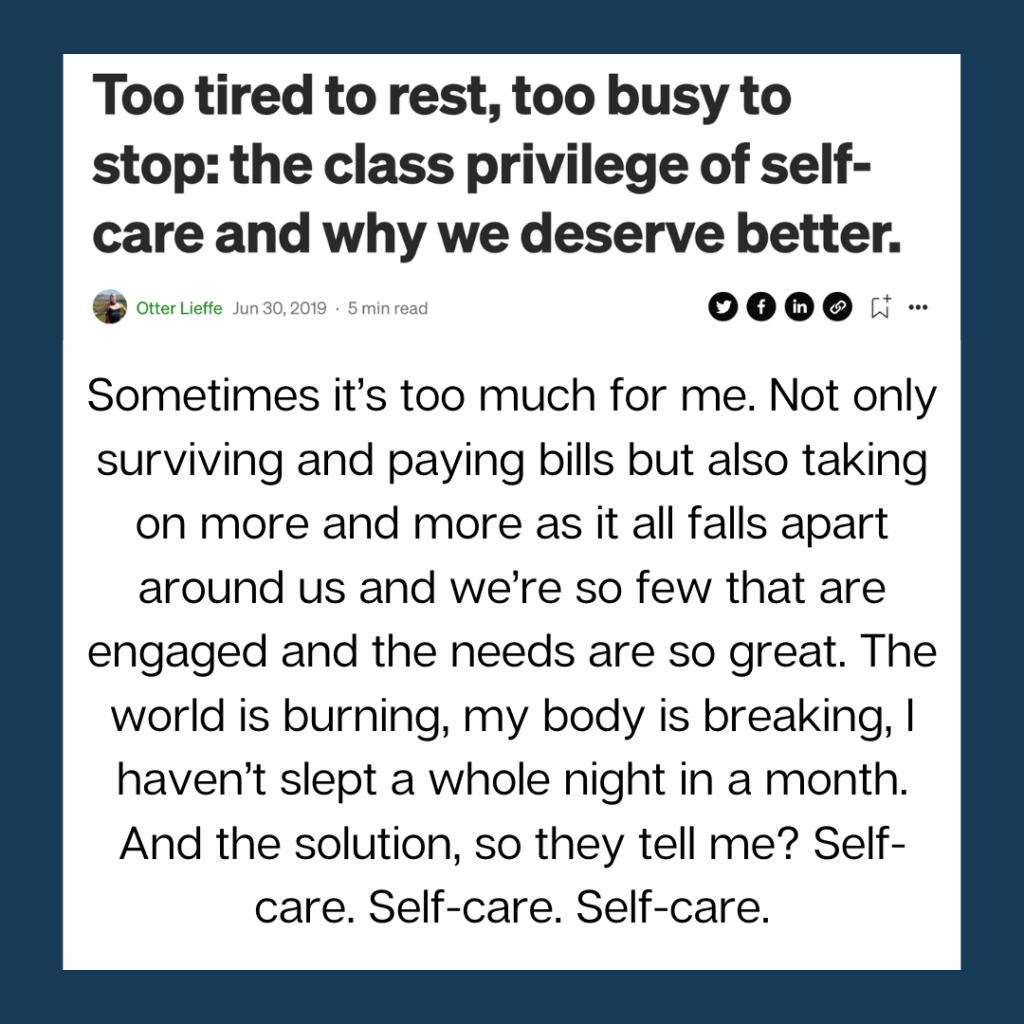 Too tired to rest, to busy to stop: the class privilege of self care and why we deserve better. Links to an article by trans speculative fiction author, Kes Otter Lieffe [text over a dark blue background]