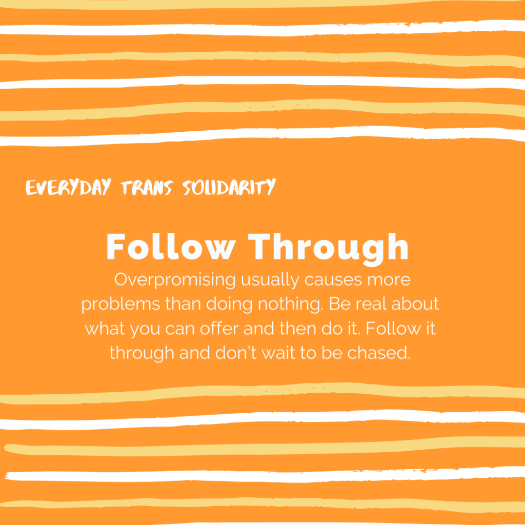 Everyday Trans Solidarity image by Charlie, and trans author, Kes Otter Lieffe. Text reads: Follow through. Overpromising usually causes more problems than doing nothing. Be real about what you can offer and then do it. Follow it through and don't wait to be chased.