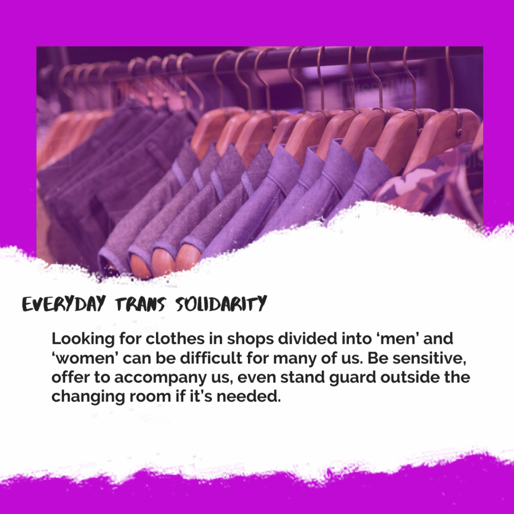 Everyday Trans Solidarity image by Charlie, and trans author, Kes Otter Lieffe. Text reads: Looking for clothes in shops divided into 'men' and 'women' can be difficult for many of us. Be sensitive, offer to accompany us, even stand guard outside the changing room if it's needed.