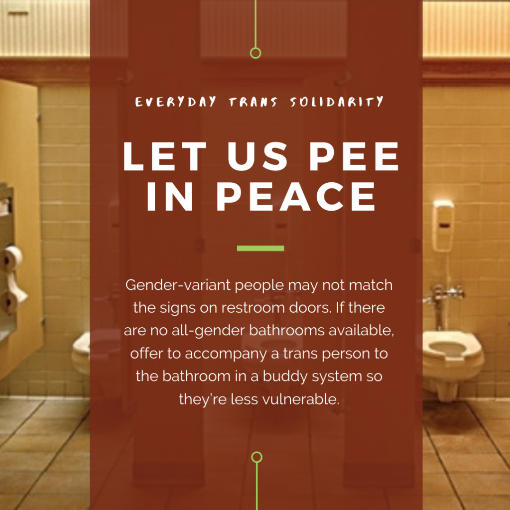 Everyday Trans Solidarity image by Charlie, and trans author, Kes Otter Lieffe. Text reads: Let us pee in peace. Gender-variant people may not match the signs on restroom doors. If there no all-gender bathrooms available, offer to accompany a trans person to the bathroom in a buddy system so they're less vulnerable.