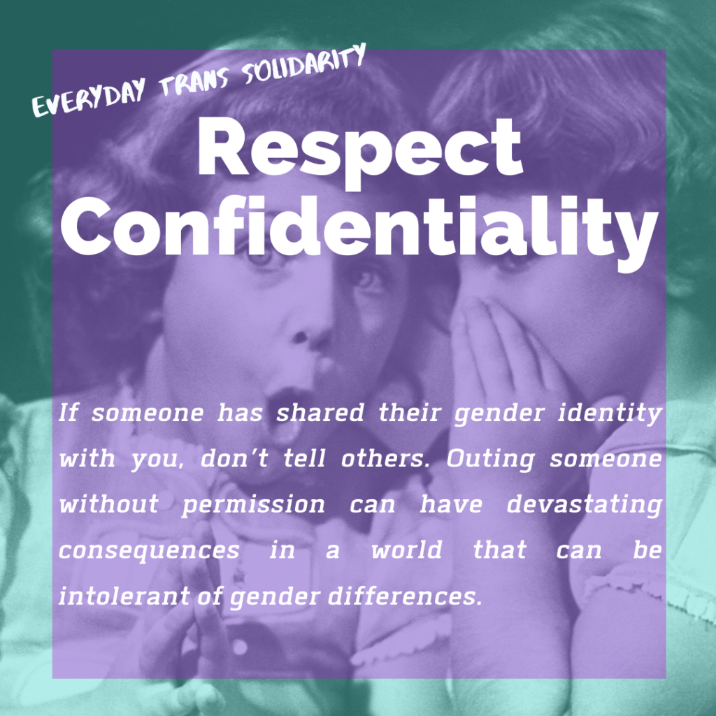 Everyday Trans Solidarity image by Charlie, and trans author, Kes Otter Lieffe. Text reads: Respect confidentiality. If someone has shared their gender identity with you, don't tell others. Outing someone without permission can have devastating consequences in  a world that can be intolerant of gender differences.