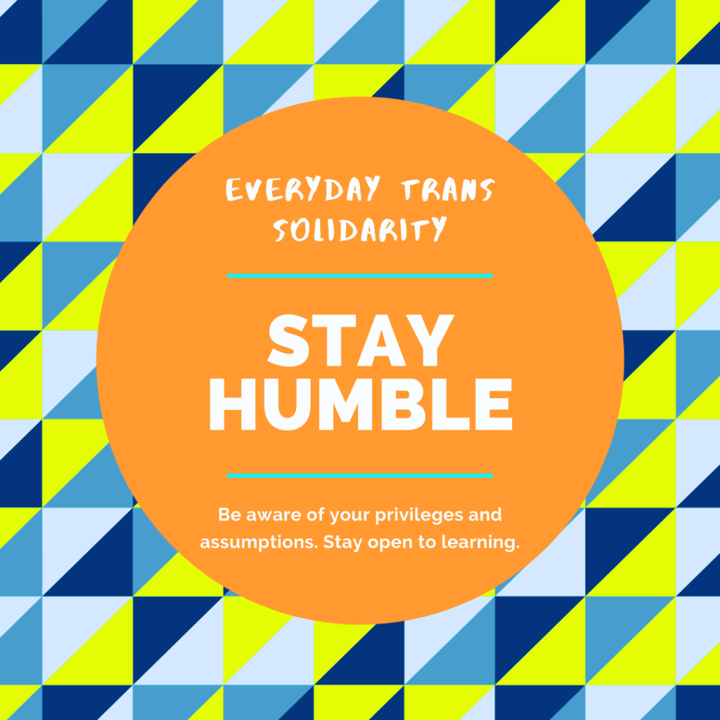 Everyday Trans Solidarity image by Charlie, and trans author, Kes Otter Lieffe. Text reads: Stay humble. Be aware of your privileges and assumptions. Stay open to learning.