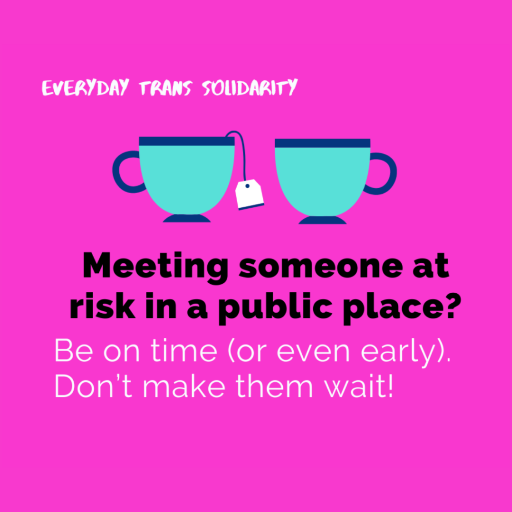 Everyday Trans Solidarity image by Charlie, and trans author, Kes Otter Lieffe. Text reads: Meeting someone at risk in a public place? Be on time (or even early). Don't make them wait!